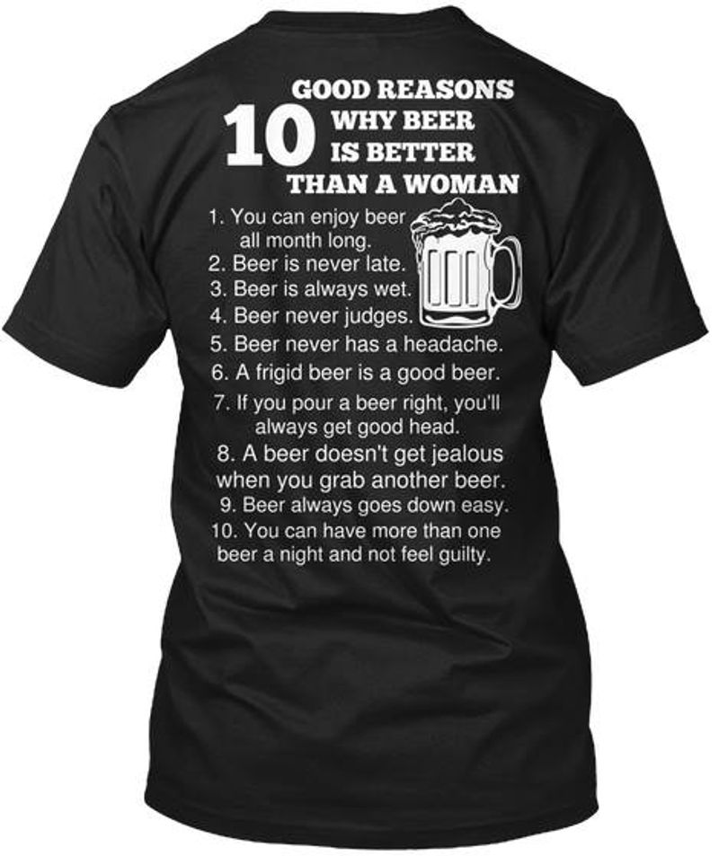 10 Good Reasons Why Beer Is Better Than A Woman 1 You Can Enjoy Beer All Month Long 2 Beer Is Never Late 10 You Can Have More Than One Beer A Night And Not Feel Guilty T Shirt Black A4