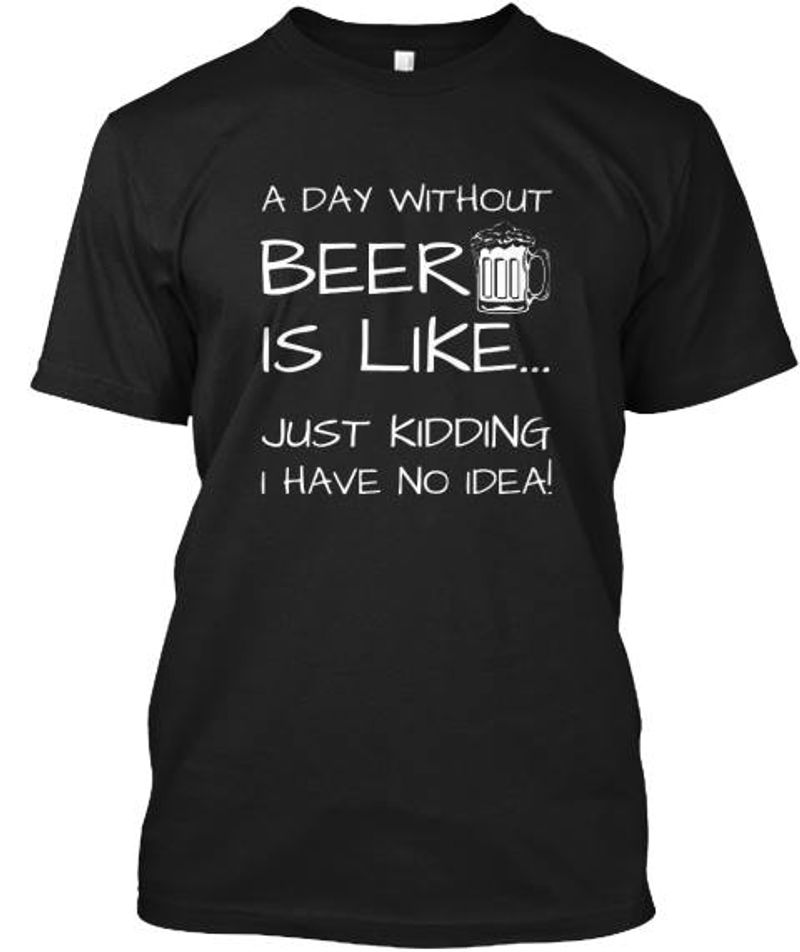 A Day Without Beer Is Like Just Kidding I Have No Idea T-shirt Black A8