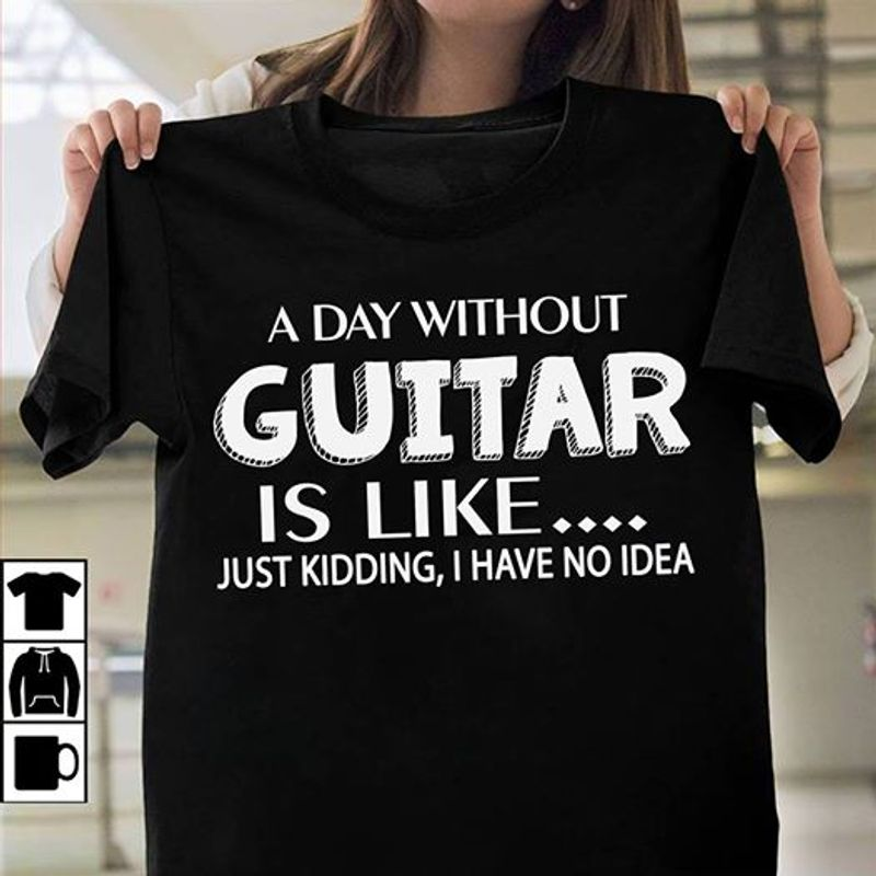 A Day Without Guiter Is Like Just Kidding I Have No Idea T-shirt Black A2