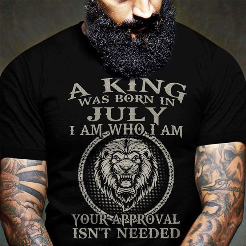 A King Was Born In July I Am Who I Am Your Approval Isn' Needed Birthday Gift Black Unisex Shirt