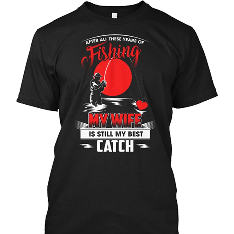 After All These Years Of Fishing My Wife Is Still My Best Catch T-shirt Black A5