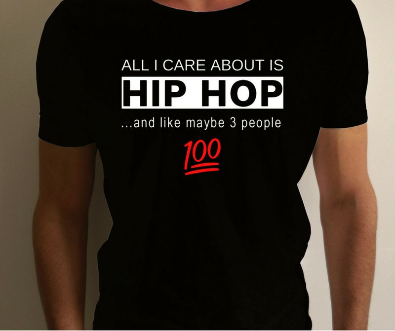 All I Care About Is Hip Hop And Like Maybe 3 People 100 T Shirt Black A8
