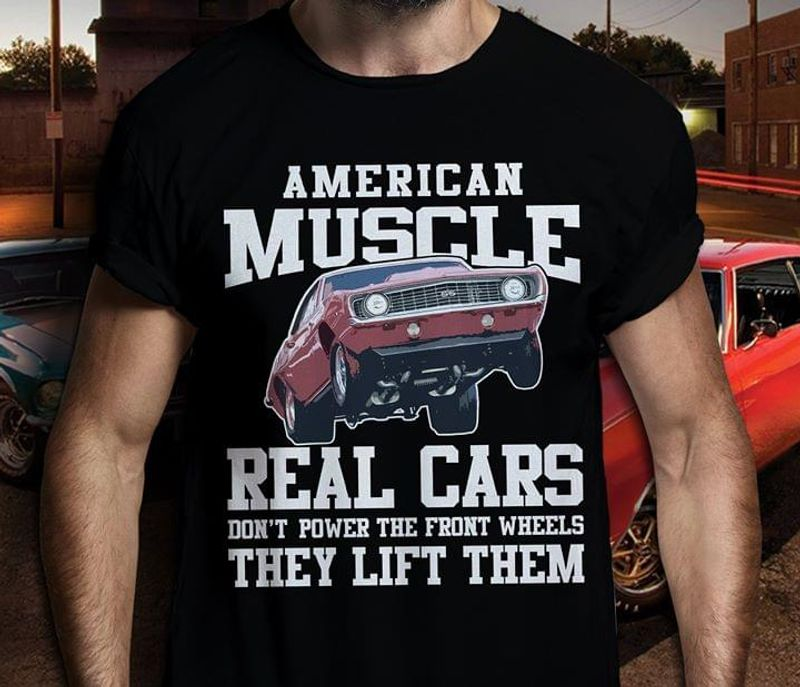 American Muscle Real Cars Don'T Power The Front Wheels They Lift Them Black T Shirt Men/ Woman S-6XL Cotton