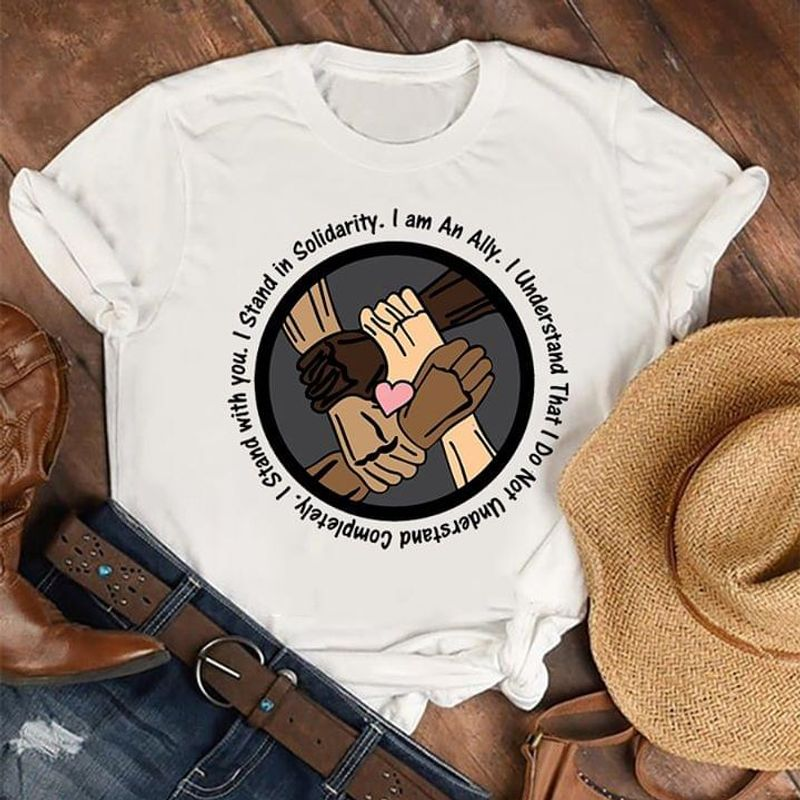 Anti Racism I Stand In Solidarity I AM An Ally White T Shirt S-6XL Mens And Women Clothing