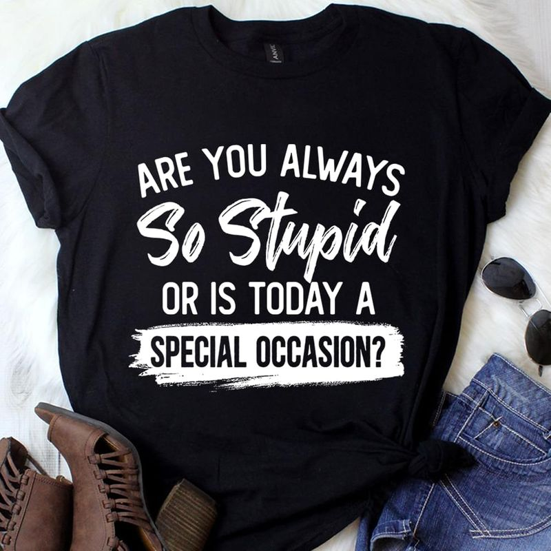 Are You Always So Stupid Or Is Today Is Special Occasion Funny Saying BlackT Shirt Men/ Woman S-6XL Cotton