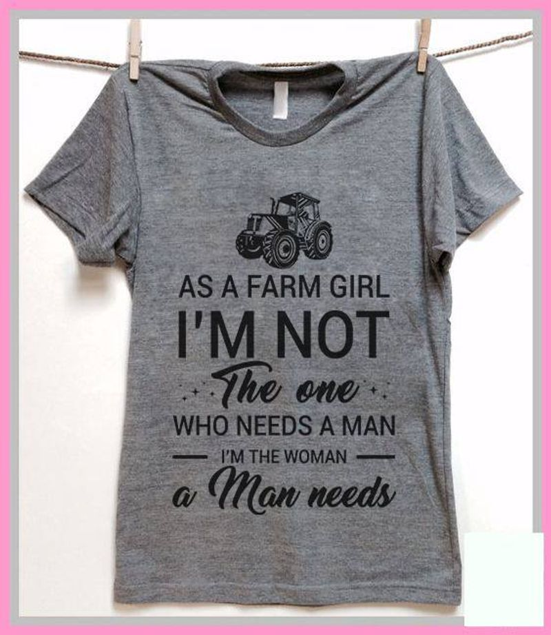 As A Farm Girl Im Not The One Who Needs A Man Im The Woman A Man Needs Tshirt Gray B4