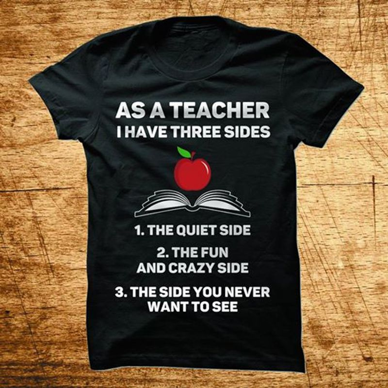 As A Teacher I Have Three Sides The Quiet Side The Fun And Crazy Side The Side You Never Want To See   T-shirt Black B1