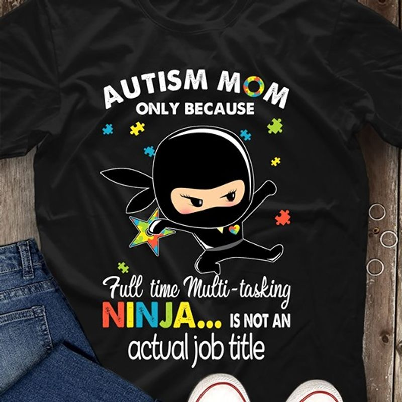 Autism Mom Only Because Full-time Multitasking Ninja Is Not An Actual Job Title T Shirt Black C2