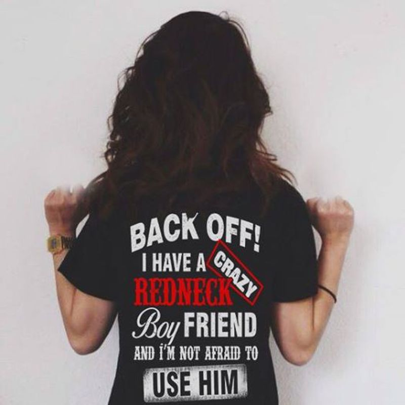 Back Off I Have A Crazy Redneck Boyfriend And Im Not Afraid To Use Him T Shirt Black A5