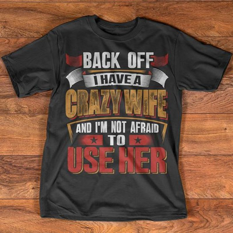 Back Off I Have A Crazy Wife And Im Not Afraid To Use Her T-shirt Black  A8