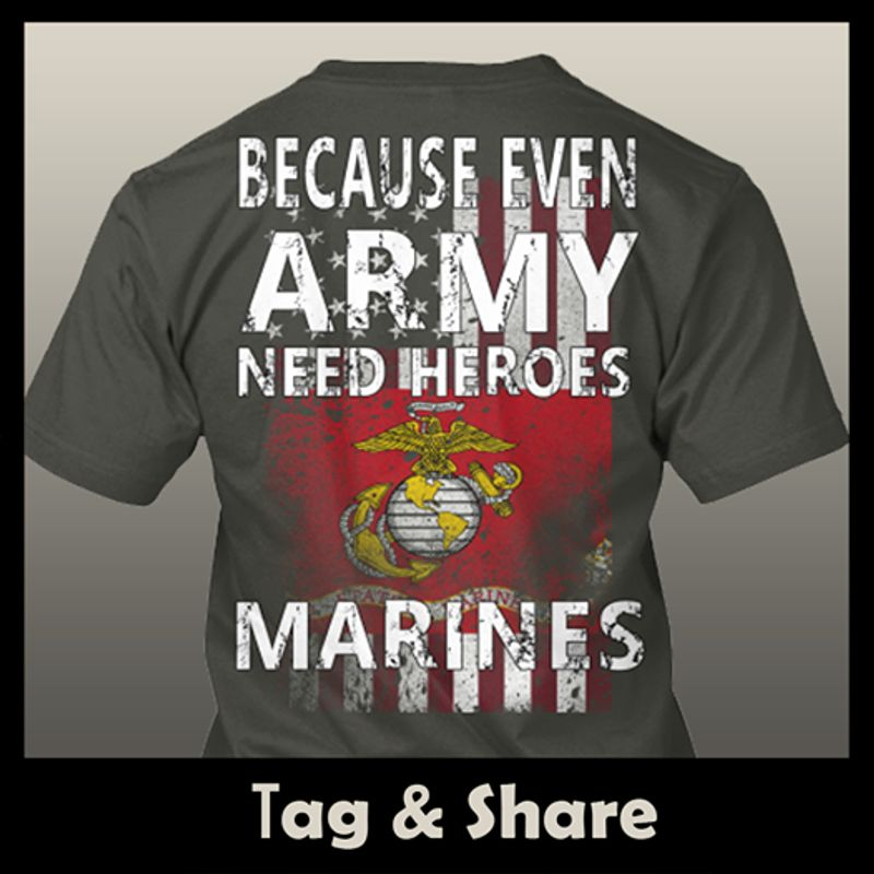 Because Even Army Need Heroes Marines  T Shirt Black B4