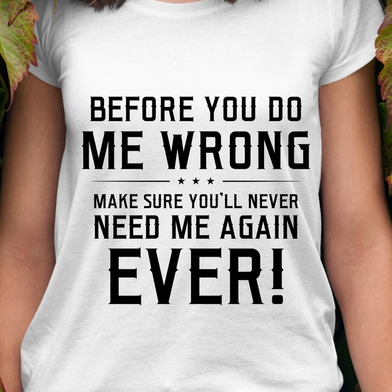 Before You Do Me Wrong Make Sure You'll Never Need Me Again Ever White T Shirt Men And Women S-6XL Cotton