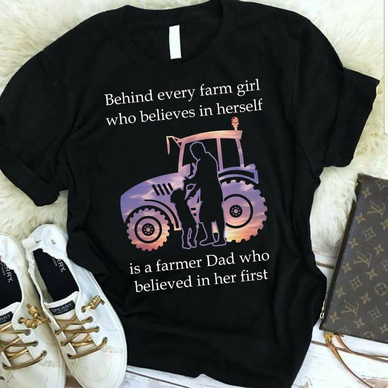 Behind Every Farm Girl Who Belives In Herself Is A Farmer Dad Who Belived In Her Fist  T-shirt Black B1