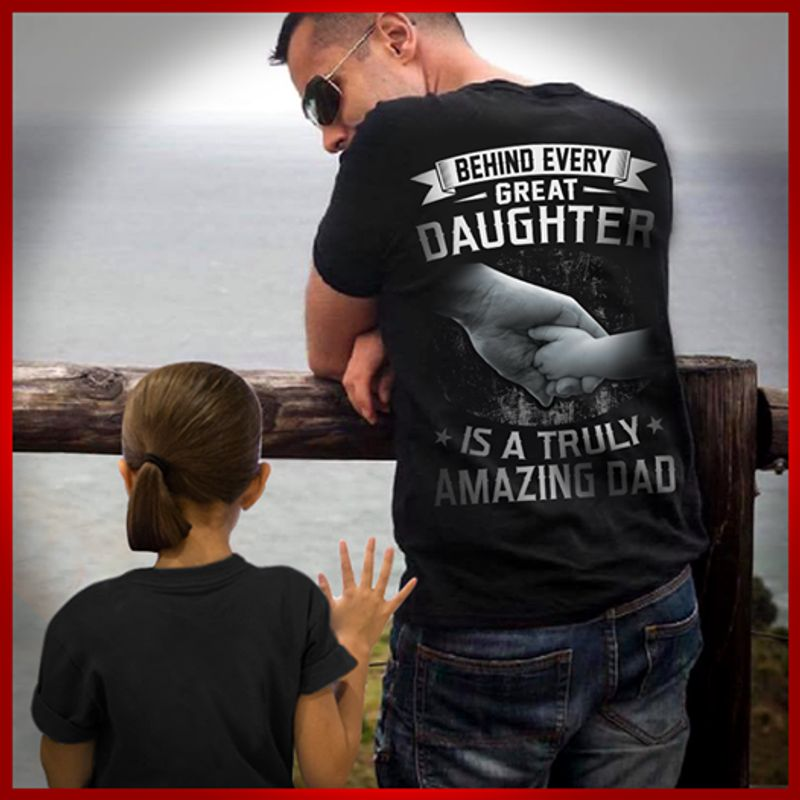 Behind Every Great Daughter Is A Truly Amazing Dad   T-shirt Black B1