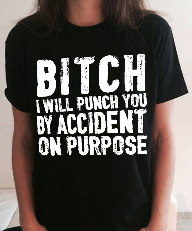 Bitch I Will Punch You By Accdent On Purpose T Shirt Black A9