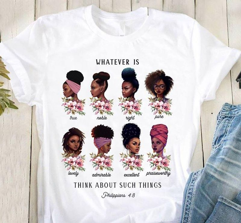 Black Woman Whatever Is Think About Such Things True Noble Right Lovely White T Shirt Men/ Woman S-6XL Cotton