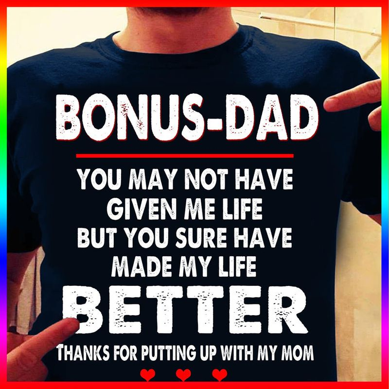 Bonus Dad You May Not Give Me Life But You Have Made My Life Better Thanks For Putting Up With My Mom T Shirt Black