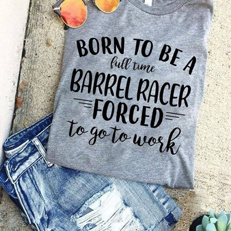 Born To Be A Full Time Barrel Racer Forced To Go Work  T Shirt Grey B1
