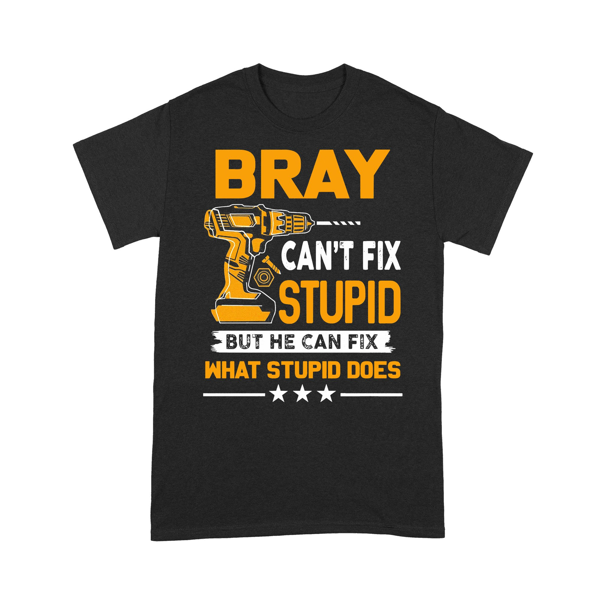 Bray Can€™T Fix Stupid But He Can Fix What Stupid Does T-shirt