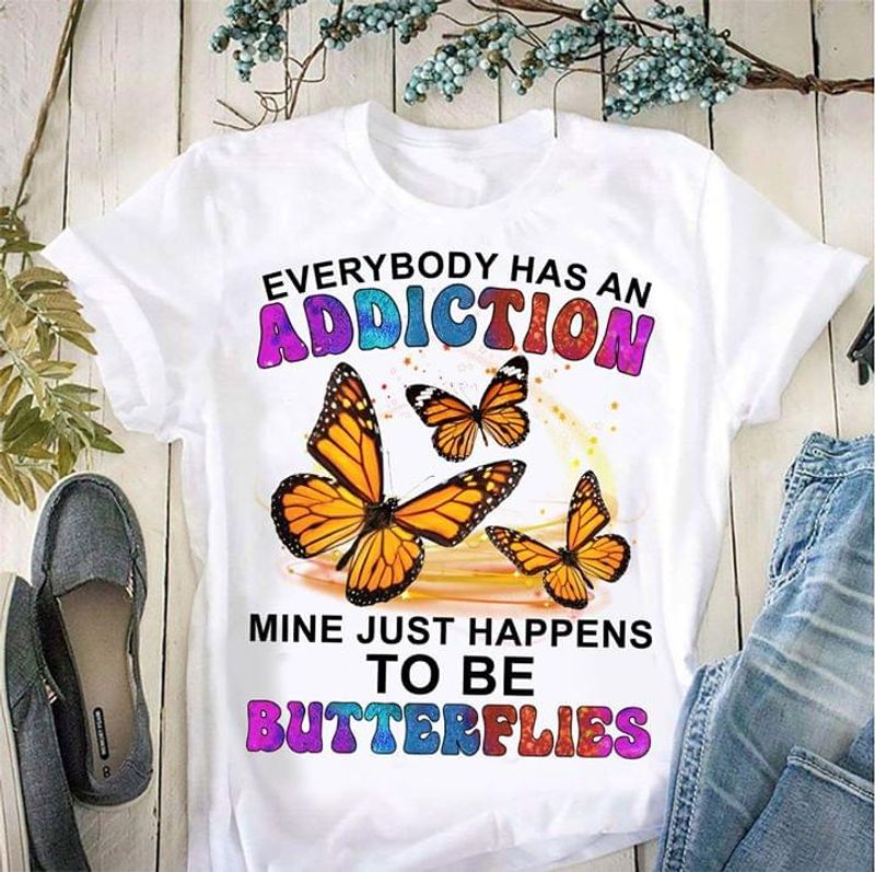 Butterflies Everybody Has An Addiction Mine Just Happens To Be Butterflies White T Shirt Men And Women S-6xl Cotton