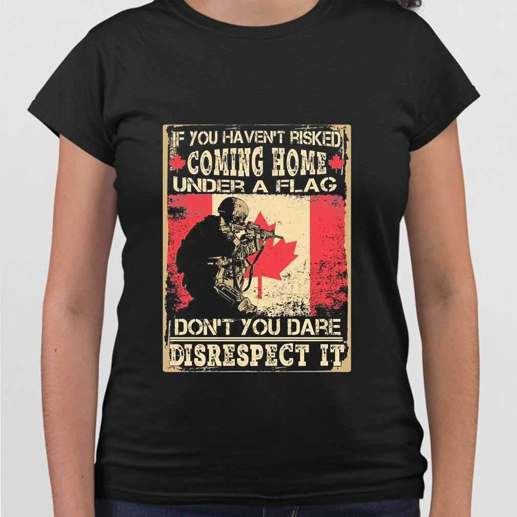 Canada If You Haven'T Risked Coming Home Under A Flag Don'T You Dare Disrespect It Print On Back T-shirt