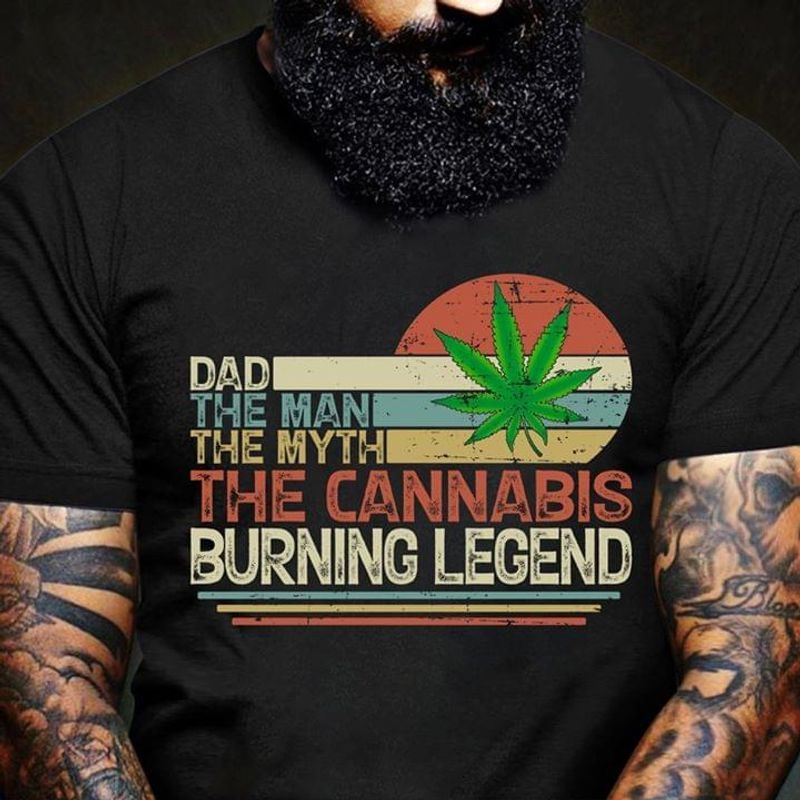 Cannabis Dad The Man The Myth The Cannabis Burning Legend Father's Day Gift T Shirt Black S-6XL Men And Women Clothing