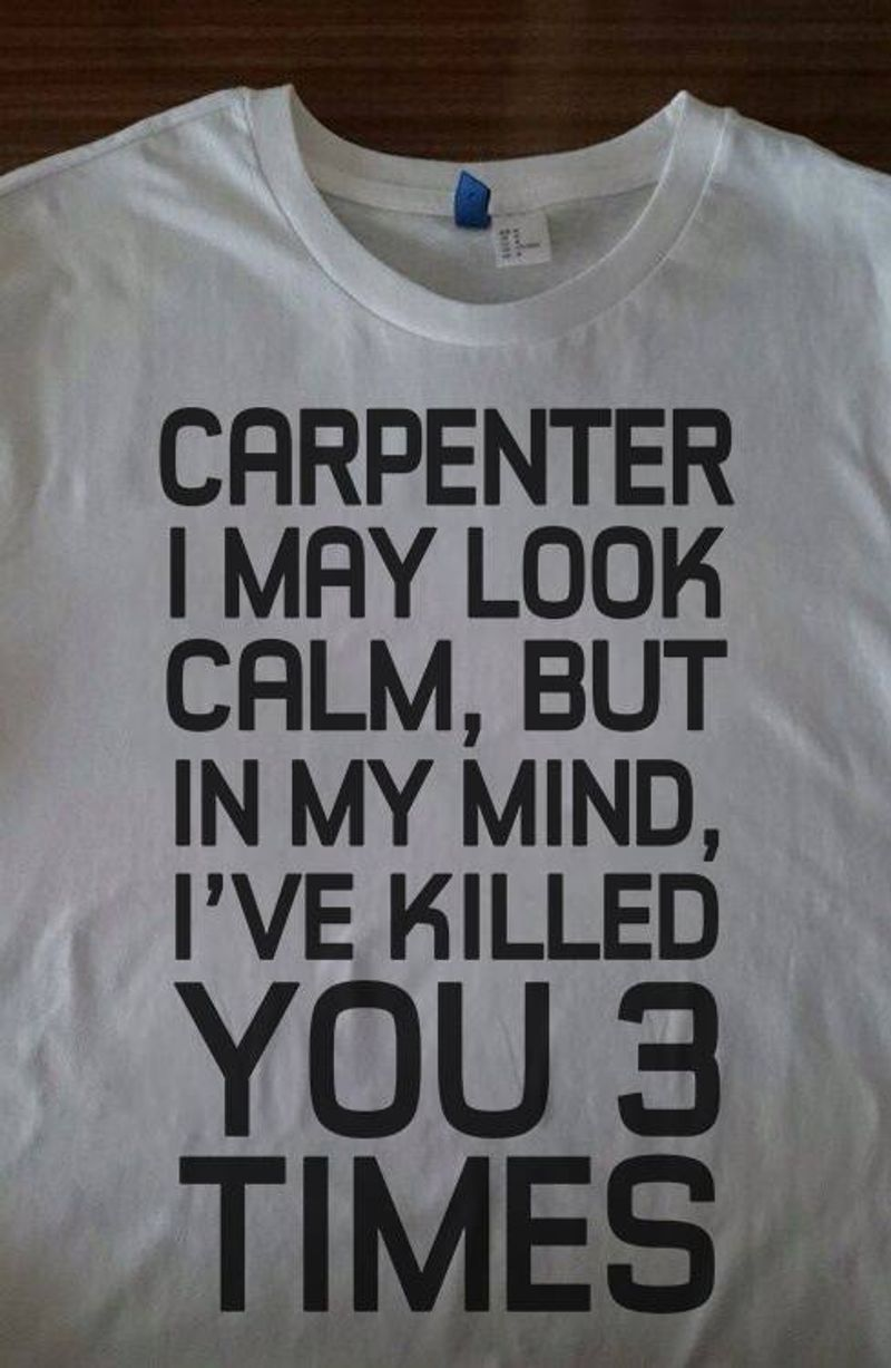 Carpenter I May Look Calm But In My Mind I Ve Killed You Times  T Shirt White B5