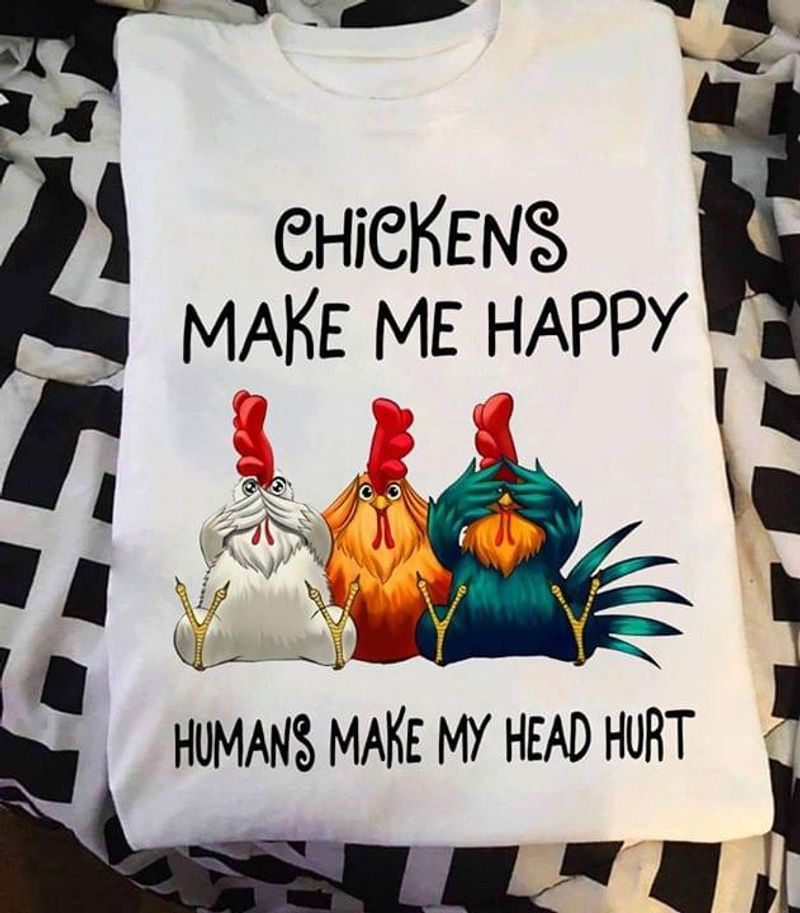 Chickens Make Me Happy Humans Make My Head Hurt T Shirt S-6XL Mens And Women Clothing