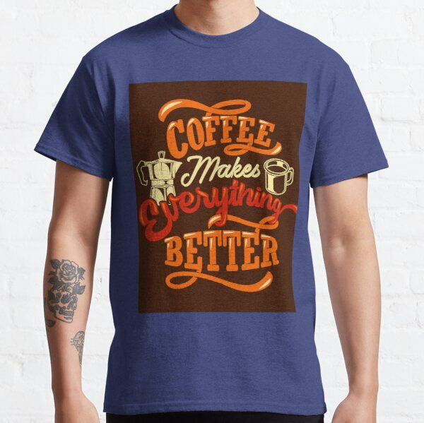 Coffee Makes Everything Better Man Women T-shirts Gifts T-Shirt