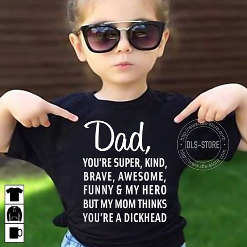 Dad Youre Super Kind Brave Awesome Funny My Hero But My Mom Thinks Youre A Dickhead T Shirt Black B4