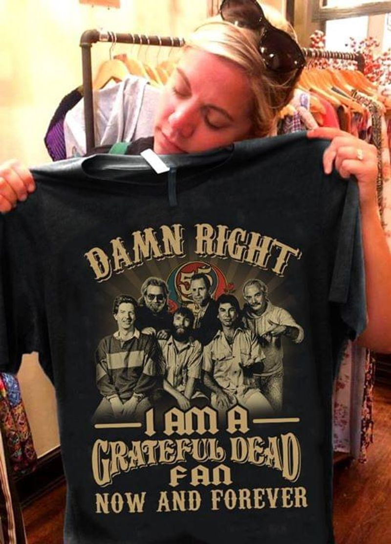 Damn Right I Am A Grateful Dead Fan Now And Forever Gift For Fans Black T Shirt Men/ Woman S-6XL Cotton
