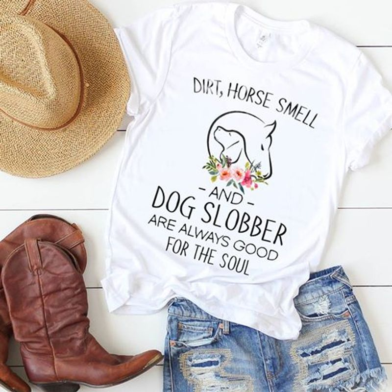 Dirt Horse Smell And Dog Slobber Are Always Good For The Soul T Shirt White B1