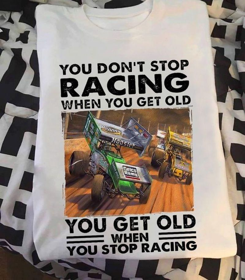 Dirt Track Racing You Don't Stop Racing When You Get Old Funny Quote Motor Racing Lovers White T Shirt Men And Women S-6XL Cotton