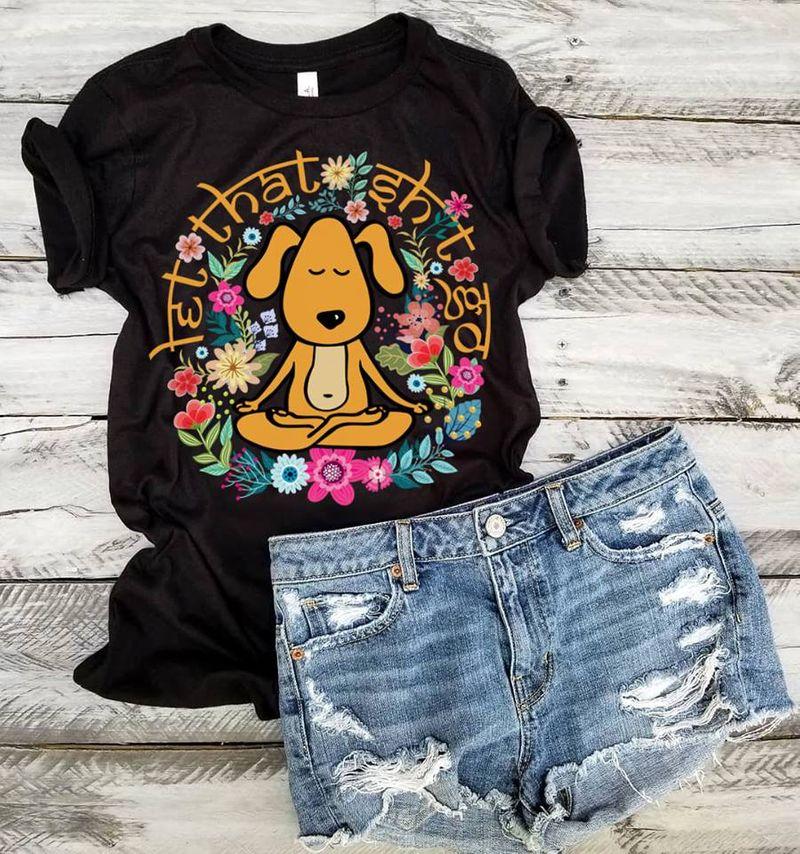 Dog Let That Shit Go   T-shirt Black B1