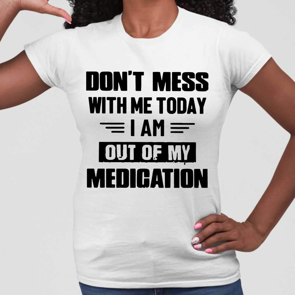 Don't Mess With Me Today I Am Out Of My Medication T-shirt