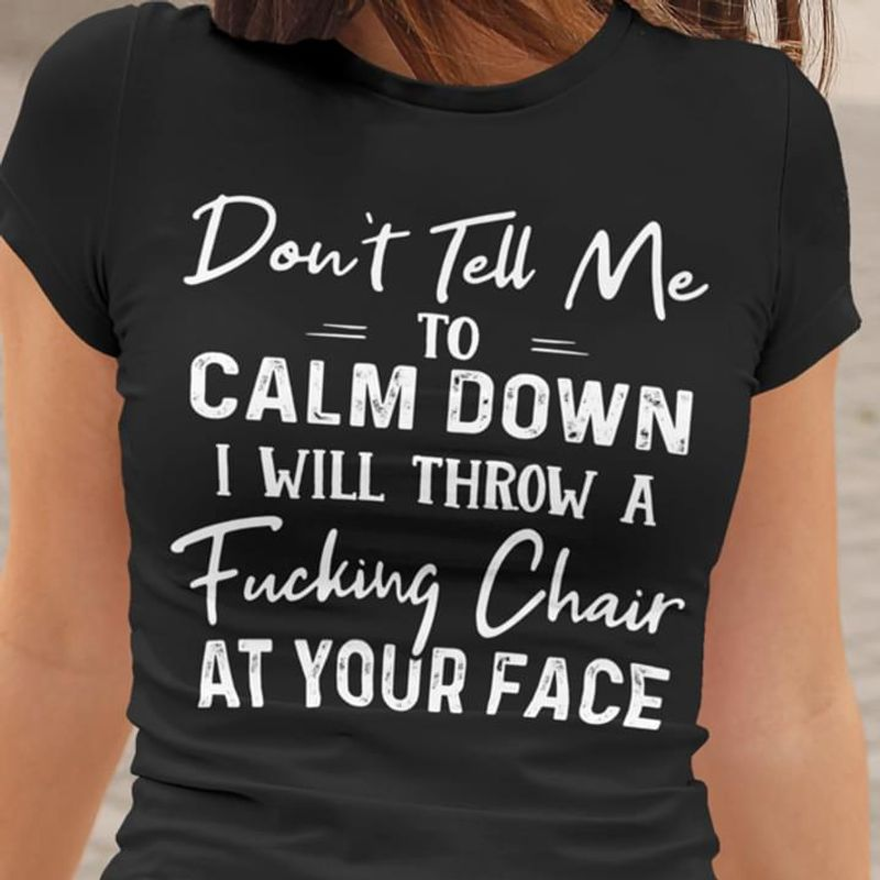Don'T Tell Me To Calm Down I Will Throw A F*Cking Chair At Your Face Black T Shirt Men And Women S-6XL Cotton