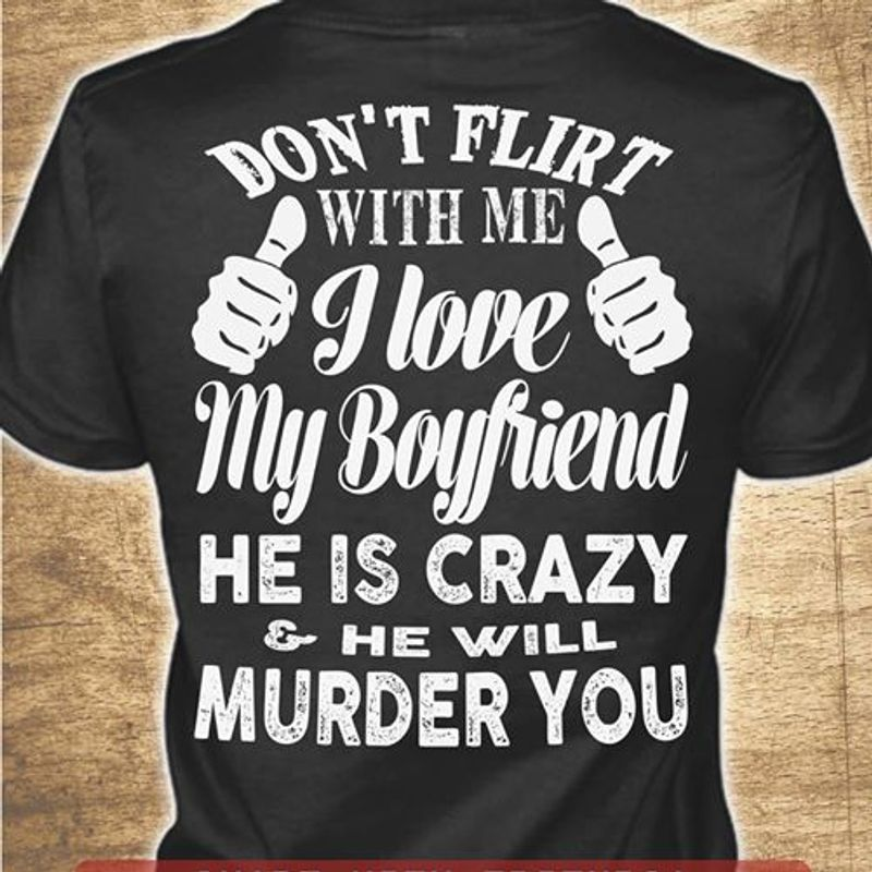 Dont Flirt With Me I Love My Boyfriend He Is Crazy He Will Murder You  T Shirt Black A5