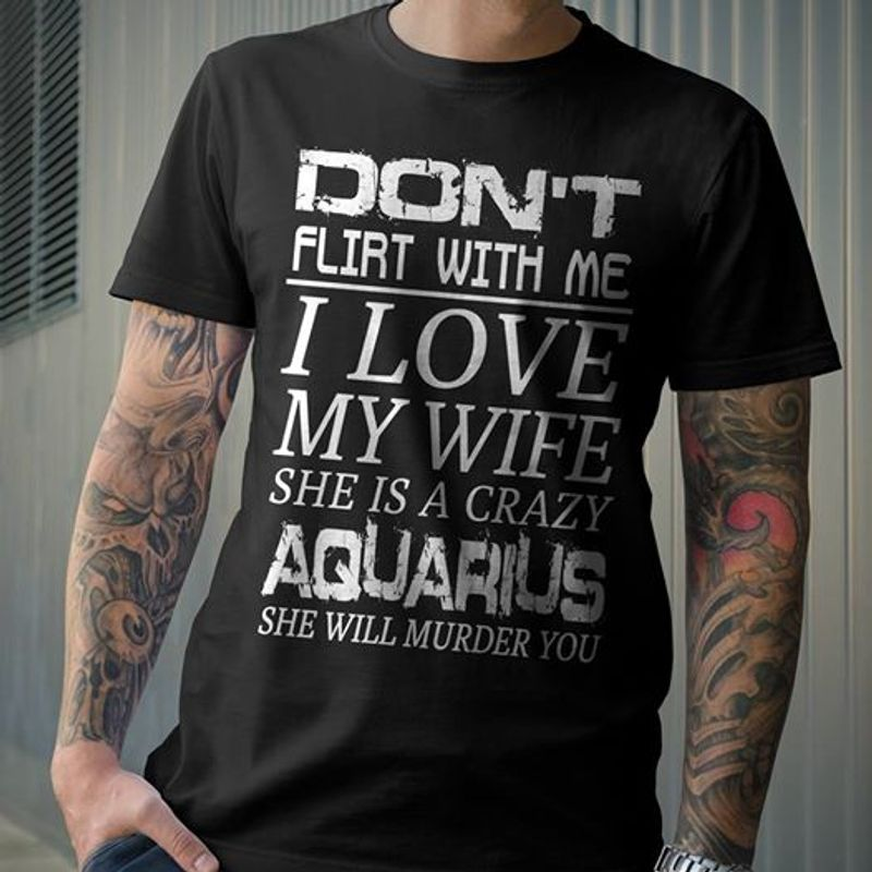 Dont Flirt With Me I Love My Girl She Is A Crazy Aquarius She Will Murder You T Shirt Black A8