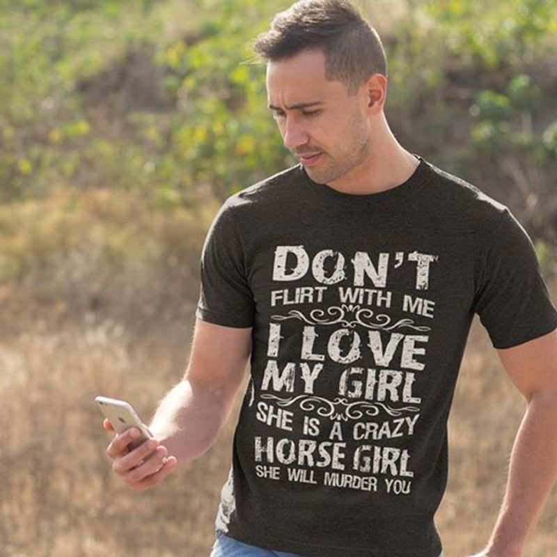 Dont Flirt With Me I Love My Girl She Is A Crazy Horse Girl She Will Murder You  T-shirt Black B5