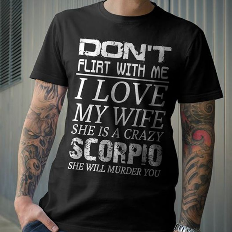 Dont Flirt With Me I Love My Girl She Is A Crazy Scorpio She Will Murder You  T-shirt Black A8