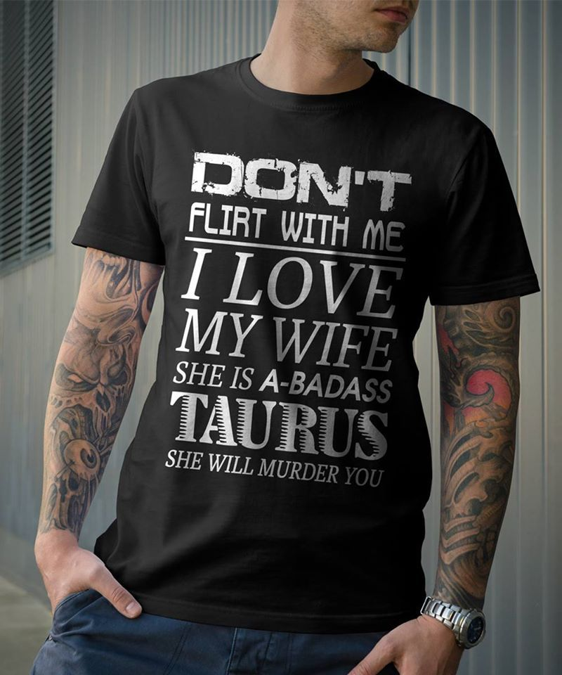 Dont Flirt With Me I Love My Wife She Is A Badaa Taurus She Will Murder You T-shirt Black A5
