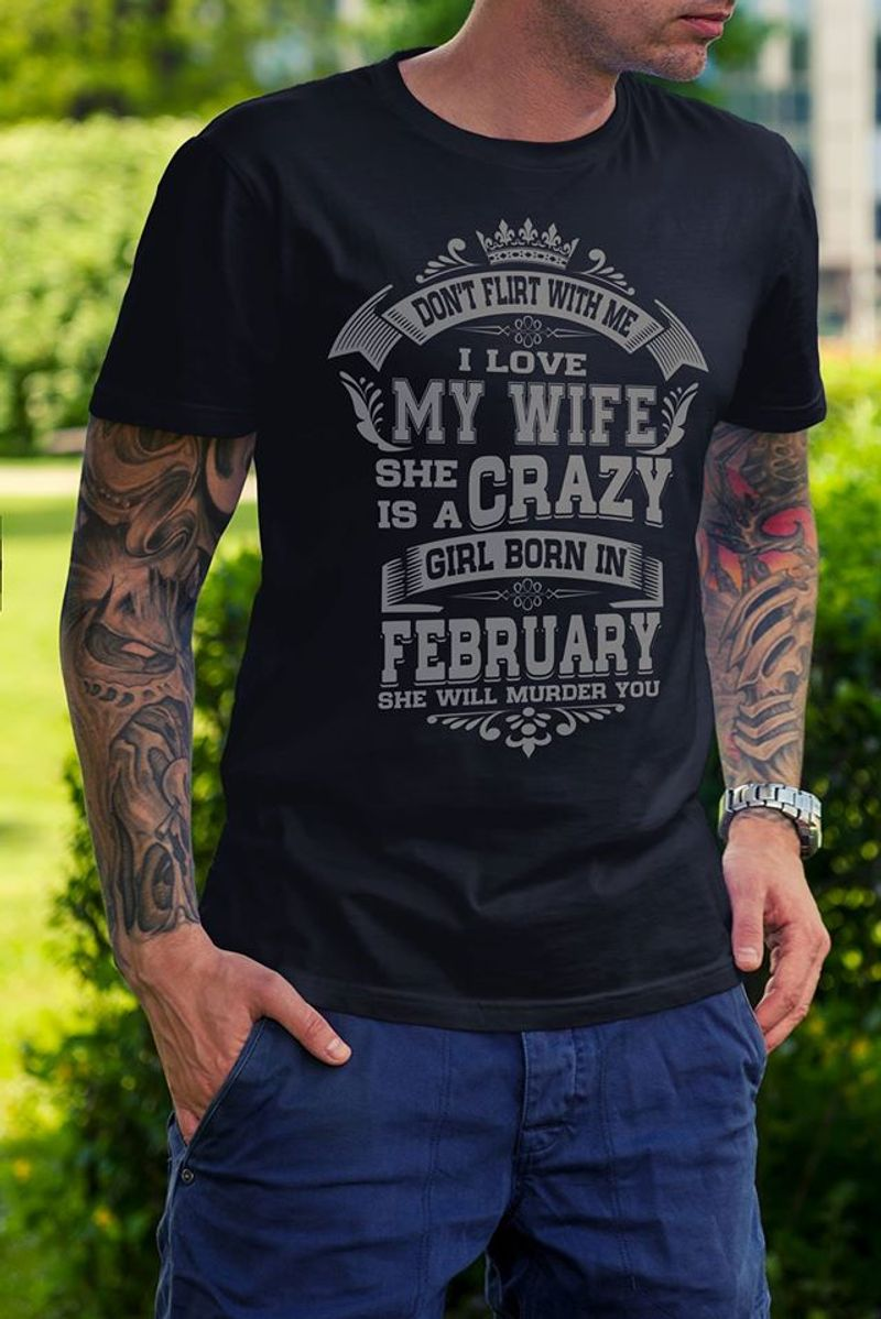 Dont Flirt With Me I Love My Wife She Is A Crazy Girl Born In February She Will Murder You  T-shirt Black A8