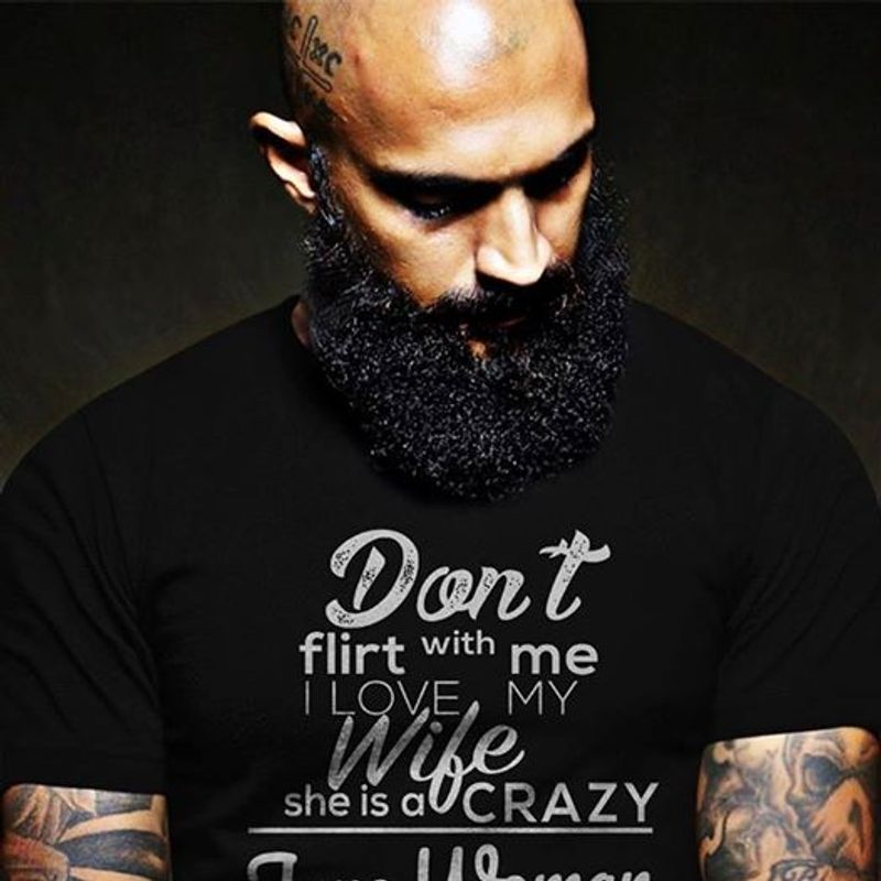 Dont Flirt With Me I Love My Wife She Is Crazy    T-shirt Black B5