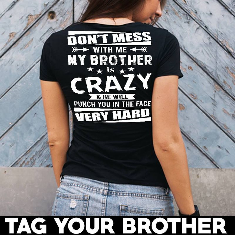 Dont Mess With Me My Brother Crazy He Will Punch You In The Face Very Hard   T-shirt Black B5