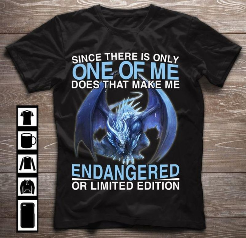 Dragon Strong Since There Is Only One Of Me Does That Make Me Endangered Or Limited Edition Shirt Quote Dragon Lovers Gift Black T Shirt Men And Women S-6XL Cotton