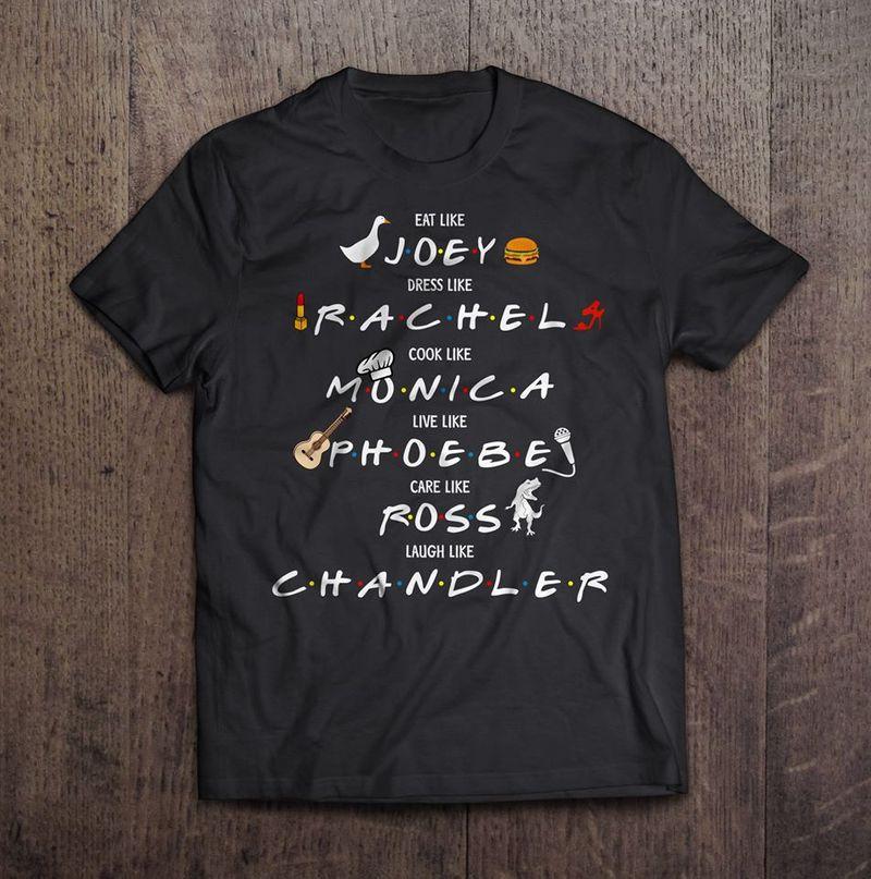Eat Like Joey Dress Like Rachel Cook Like Monica Live Like Phoebe Care Like Ross Laugh Like Chandler  T-shirt Black A8