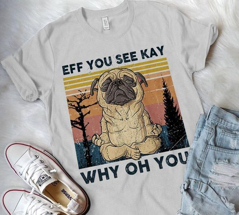 Eff You See Kay Why Oh You Pug Meditate Vintage For Dog Lovers Grey T Shirt S-6xl Mens And Women Clothing
