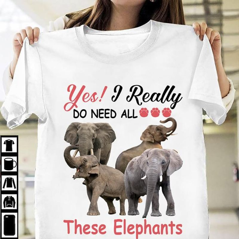 Elephants Lover Yes I Really Do Need All These Elephants White T Shirt Men And Women S-6XL Cotton