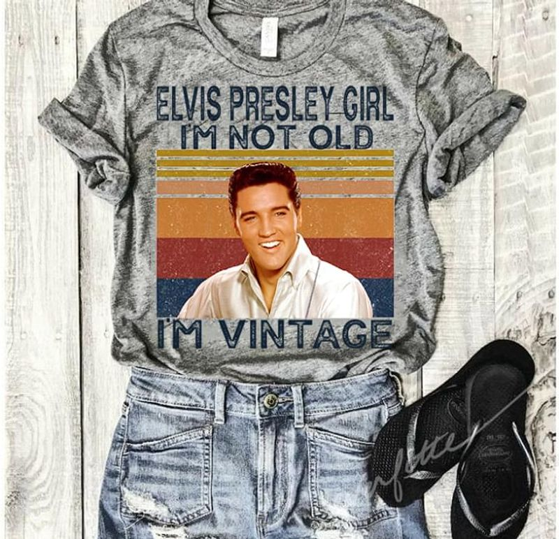 Elvis Presley Girl I'M Not Old I'M Vintage The King Of Rock And Roll Gray T Shirt Men/ Woman S-6XL Cotton