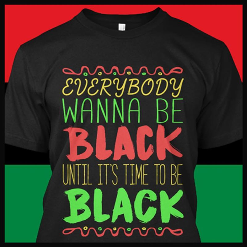 Everybody Wanna Be Black Until It Is Time To Be Black  T-shirt Black B1